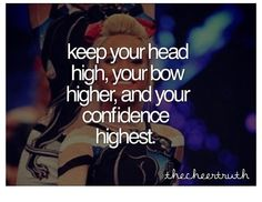"This quote is on the back of one of our cheer shirts except it says "" Keep your head high, your bow higher, and your stunt the highest!"""