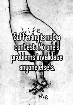 """""""Suffering is not a contest. No one's problems invalidate anyone else's."""""""