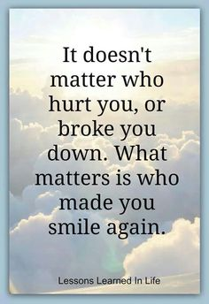 It doesn' t matter who broke you down, whats matterd is who made you smile again