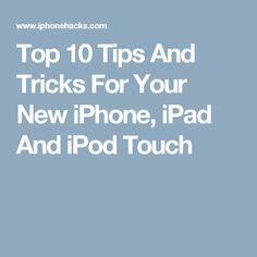 Top 10 Tips And Tricks For Your New iPhone, iPad And iPod Touch