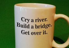 Cry a river. Build a bridge. Get over it. sarcasm funny coffee mug by SMARTalecsTX