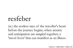 Resfeber (n.) The restless race of the traveller's heart before the journey begins, when anxiety and anticipation are tangled together, a 'travel fever' that can manifest as an illness.