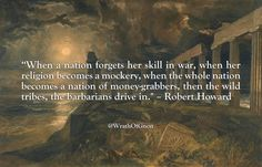 """When a nation forgets her skill in war, when her religion becomes a mockery, when the whole nation becomes a nation of money-grabbers, then the wild tribes, the barbarians drive in."" – Robert Howard"