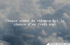 """""""Chaque atome de silence Est la chance d'un fruit mûr."""" Paul Valery"""