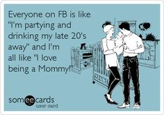 Funny Baby Ecard: Everyone on FB is like 'I'm partying and drinking my late 20's away' and I'm all like 'I love being a Mommy!'