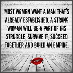 Most women want a man that's already established. My philosophy always has been, Stay far away from my man, our relationship is our masterpiece.  Go find your own man and make your own masterpiece.