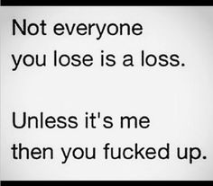 """""""Not everyone you lose is a loss...Unless it's me, then you effed up.""""~Dane Cook :D LOLL"""