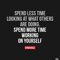 Spend Less Time Looking At What Others Are Doing Spend more time working on yourself. https://www.gymaholic.co