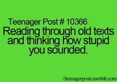 Reading through old texts and thinking how stupid you sounded.