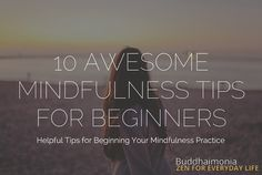 Practice mindfulness? Just started and looking for important tips to start your practice off right? Use these 10 awesome mindfulness tips for beginners.