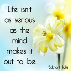 Life isn't as serious as the mind makes it out to be. #Eckhart_Tolle #Quote #Life