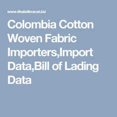 Colombia Cotton Woven Fabric Importers,Import Data,Bill of Lading Data