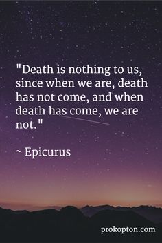 """""""Death is nothing to us, since when we are, death has not come, and when death has come, we are not."""" ~ Epicurus"""