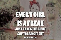 Every girl is a freak just takes the right guy to bring it out