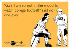 'Gah, I am so not in the mood to watch college football.' said no one ever.