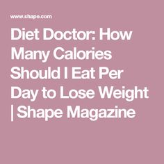 Diet Doctor: How Many Calories Should I Eat Per Day to Lose Weight | Shape Magazine