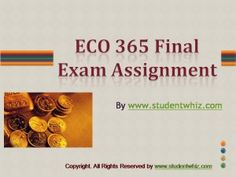 Exams can be easy enough when the best help is available to you. Lay your hands on the best tutorials with UOP ECO 365 final exam and Entire Course questions available with answers. http://www.StudentWhiz.com/ specialize in Law, Finance, Economics and Accounting Homework Help, university of phoenix discussion questions, UOP Materials, etc. All the best!!