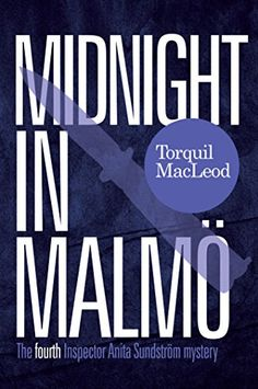 Midnight In Malmö: The Fourth Inspector Anita Sundström Mystery (Inspector Anita Sundström Mysteries Book 4) by [MacLeod, Torquil]