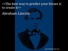 The best way to predict your future is to create it-- Abraham Lincoln