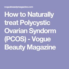 How to Naturally treat Polycystic Ovarian Syndorm (PCOS) - Vogue Beauty Magazine
