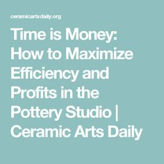 Time is Money: How to Maximize Efficiency and Profits in the Pottery Studio | Ceramic Arts Daily