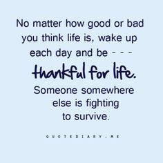 """No matter how good or bad you think life is, wake up each day and be... thankful for life. Someone somewhere else is fighting to survive.""  (Plus many more life, love, friendship, & inspiring quotes!...Click here or see http://quotediary.me/page/1#)"