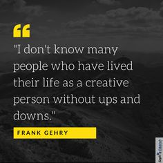 I don't Know many people who have lived their life as a creative person without Ups and Downs. Frank Gehry, Ups And Downs, Quote Of The Day, Education, Creative, Quotes, People, Life, Phrase Of The Day