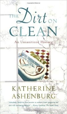 The Dirt on Clean: An Unsanitized History: Katherine Ashenburg: 9780374531379: Amazon.com: Books