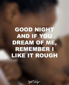 """Good night and if you dream of me, remember I like it rough."""