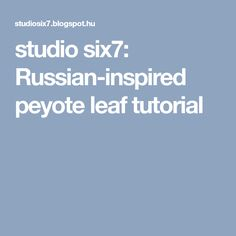 studio six7: Russian-inspired peyote leaf tutorial