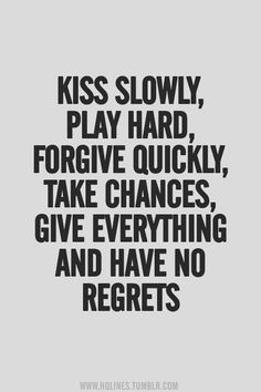 kiss slowly, play hard, forgive quickly, take chances, give everything, and have no regrets