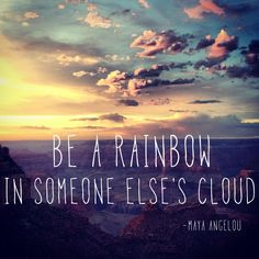 """Be a rainbow in someone else's cloud."" - Maya Angelou #quote"