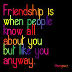Friendship is when people know all about you, but like you anyway.