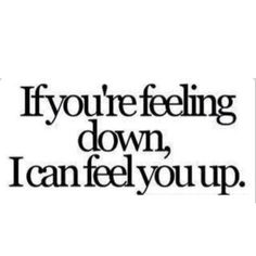 youre feeling down If you're feeling down, I can feel you up.If you're feeling down, I can feel you up. Pick Up Line Jokes, Corny Pick Up Lines, Bad Pick Up Lines, Naughty Pick Up Lines, Pickup Lines Dirty, Inappropriate Pick Up Lines, Kinky Quotes, Sex Quotes, Love Quotes