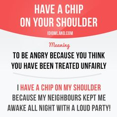 """Have a chip on your shoulder"" means ""to be angry because you think you have…"