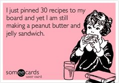 I just pinned 30 recipes to my board and yet I am still making a peanut butter and jelly sandwich.