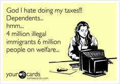 God I hate doing my taxes!!! Dependents... hmm... 4 million illegal immigrants 6 million people on welfare...