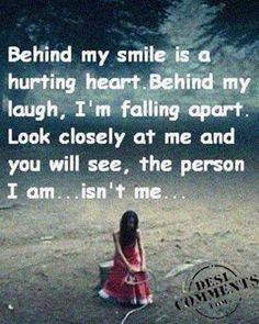 Behind my smile is a hurting heart. Behind my laugh, I'm falling apart. Look closely at me and you will see, the person I am... isn't me...