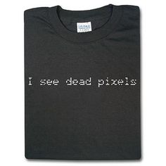 """I see dead pixels"" from Think Geek Geek Shirts, Cool Shirts, Quotes For Shirts, Geek Humor, Geek Chic, Cool Kids, Funny Tshirts, Pop Culture, Geek Stuff"