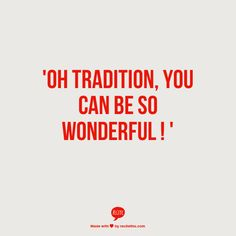 ' oh tradition, you can be so wonderful ! '