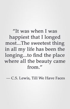 """It was when I was happiest that I longed most.The sweetest thing in all my life has been the longing.to find the place where all the beauty came from. Lewis, Till We Have Faces heart attack prevention life Quotable Quotes, Faith Quotes, Words Quotes, Wise Words, Me Quotes, Sayings, Cs Lewis Quotes, Great Quotes, Quotes To Live By"