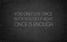 You only live once but if you do it right once is enough:)