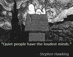 Stephen Hawkins quote. Quiet people have the loudest minds.