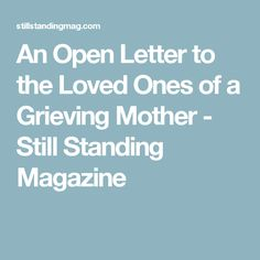 An Open Letter to the Loved Ones of a Grieving Mother - Still Standing Magazine