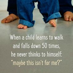 """when a child learns to walk and falls down 50 times, he never thinks to himself, """"maybe this isn't for me?"""""""