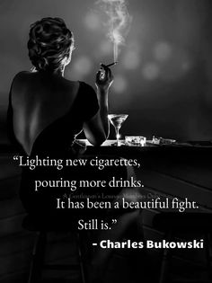 """""""Lighting new cigarettes, pouring more drinks. It has been a beautiful fight. Still is."""" - Charles Bukowski"""