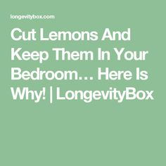 Cut Lemons And Keep Them In Your Bedroom… Here Is Why! | LongevityBox