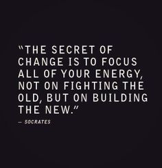 """The secret of change is to focus all of your energy, not on fighting the old, but on building the new."" ~ Socrates"