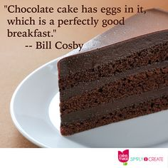"""Chocolate cake has eggs in it, which is a perfectly good breakfast."""