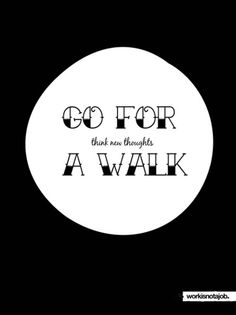 Go for a walk. Think New thoughts.